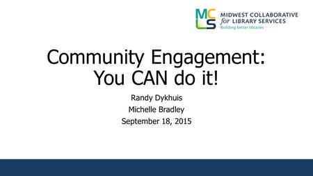 Community Engagement: You CAN do it! Randy Dykhuis Michelle Bradley September 18, 2015.
