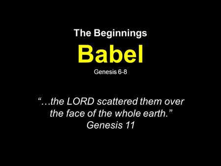"The Beginnings Babel Genesis 6-8 ""…the LORD scattered them over the face of the whole earth."" Genesis 11."
