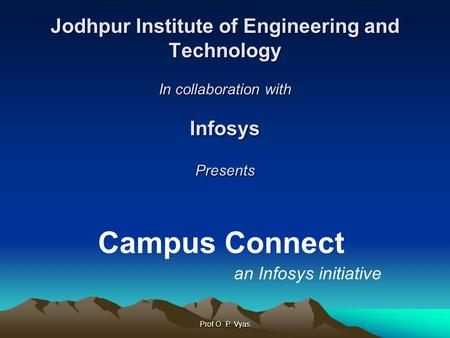 Prof O. P. Vyas Jodhpur Institute of Engineering and Technology In collaboration with Infosys Presents Campus Connect an Infosys initiative.