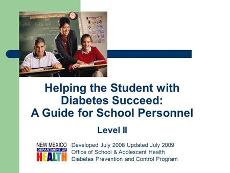 Helping the Student with Diabetes Succeed: A Guide for School Personnel Level II Developed July 2008 Updated July 2009 Office of School & Adolescent Health.