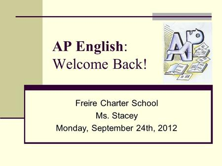 AP English: Welcome Back! Freire Charter School Ms. Stacey Monday, September 24th, 2012.