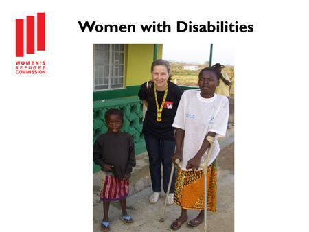 Women with Disabilities. Disabilities Among Refugees and Conflict-Affected Populations Six month research project Goals: Raise awareness Change practice.