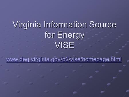 Virginia Information Source for Energy VISE www.deq.virginia.gov/p2/vise/homepage.html.