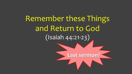 Remember these Things and Return to God (Isaiah 44:21-23) Last sermon!