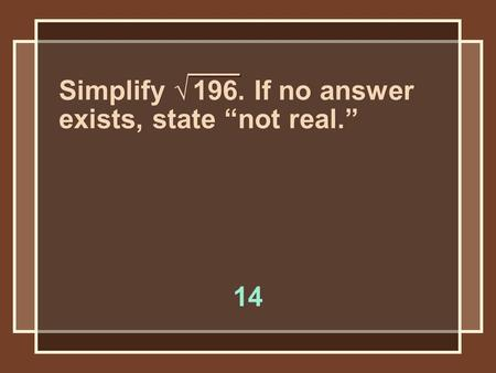"Simplify √ 196. If no answer exists, state ""not real."" 14."