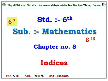 Std. :- 6th 6 7 Sub. :- Mathematics 8 18 Chapter no. 8 Indices.
