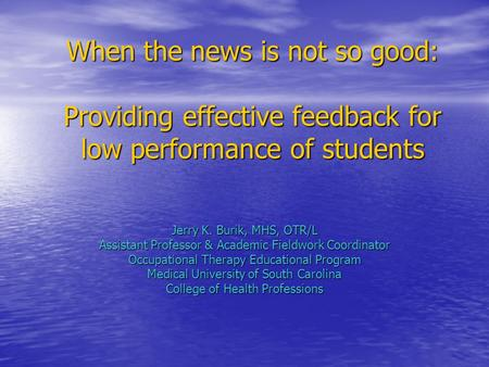 When the news is not so good: Providing effective feedback for low performance of students Jerry K. Burik, MHS, OTR/L Assistant Professor & Academic Fieldwork.
