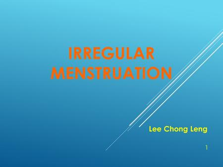 IRREGULAR MENSTRUATION Lee Chong Leng 1. CONTENTS 1)Introduction5 - 10 2)Clinical Manifestations11 - 27 3)Essentials for Diagnosis28 - 29 4)Treatment.