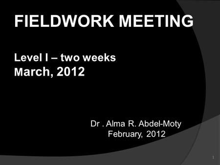 1 Dr. Alma R. Abdel-Moty February, 2012 February, 2012 FIELDWORK MEETING Level I – two weeks M arch, 2012.