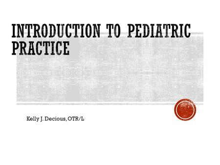 Kelly J. Decious, OTR/L.  Introduction to Peds & available resources  Documentation relevant to Pediatric Practice  Developmental Milestones 