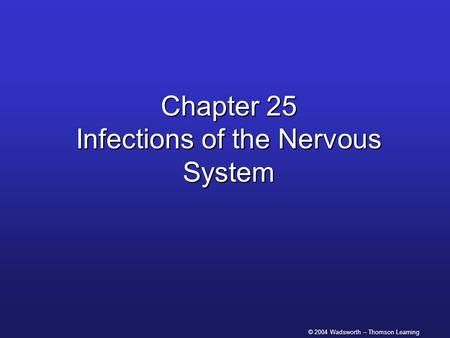 © 2004 Wadsworth – Thomson Learning Chapter 25 Infections of the Nervous System.