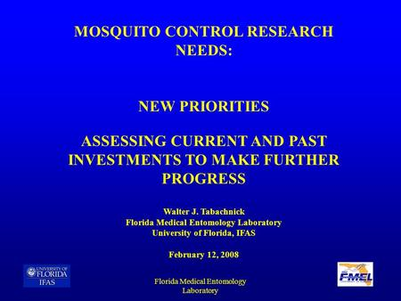 Florida Medical Entomology Laboratory MOSQUITO CONTROL RESEARCH NEEDS: NEW PRIORITIES ASSESSING CURRENT AND PAST INVESTMENTS TO MAKE FURTHER PROGRESS Walter.