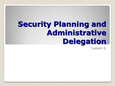 Security Planning and Administrative Delegation Lesson 6.