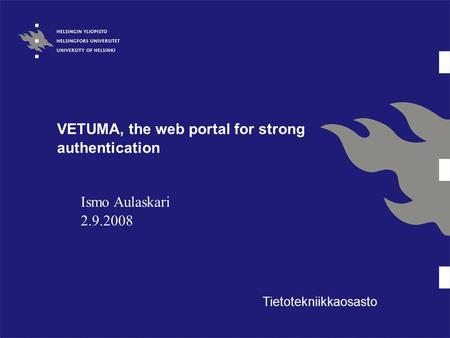 VETUMA, the web portal for strong authentication Tietotekniikkaosasto Ismo Aulaskari 2.9.2008.