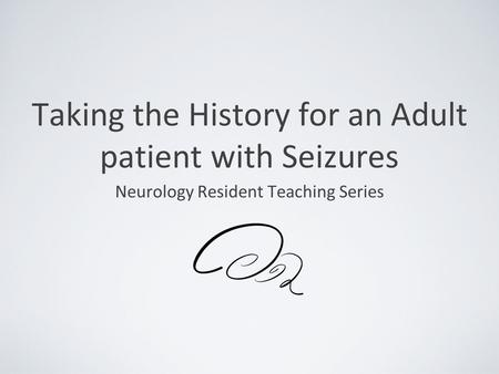 Taking the History for an Adult patient with Seizures Neurology Resident Teaching Series.