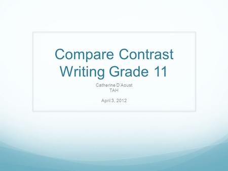 Compare Contrast Writing Grade 11 Catherine D'Aoust TAH April 3, 2012.