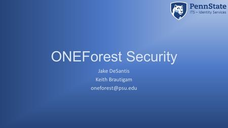 ITS – Identity Services ONEForest Security Jake DeSantis Keith Brautigam