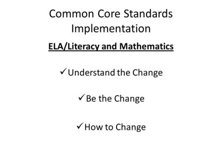 Common Core Standards Implementation ELA/Literacy and Mathematics Understand the Change Be the Change How to Change.