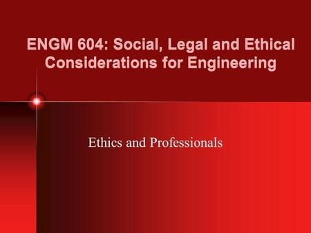 ENGM 604: Social, Legal and Ethical Considerations for Engineering Ethics and Professionals.