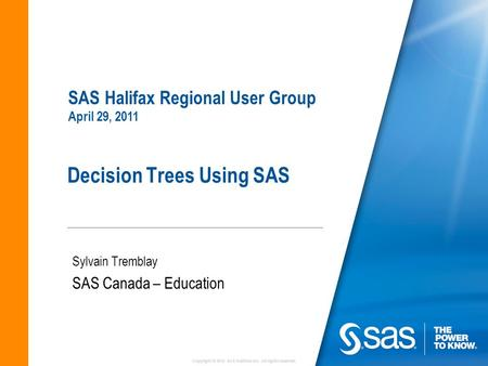 Copyright © 2010 SAS Institute Inc. All rights reserved. Decision Trees Using SAS Sylvain Tremblay SAS Canada – Education SAS Halifax Regional User Group.