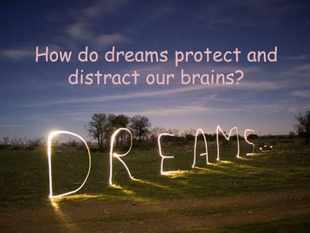 How do dreams protect and distract our brains?