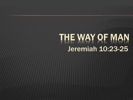 Jeremiah 10:23-25.  1. In this life there are two roads: The road of God and the road of man.  2. Man often elevates himself above God thinking that.