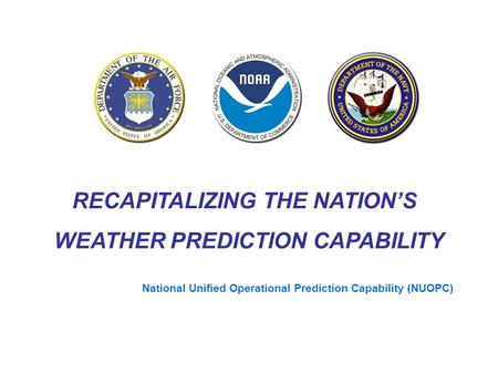 RECAPITALIZING THE NATION'S WEATHER PREDICTION CAPABILITY National Unified Operational Prediction Capability (NUOPC)