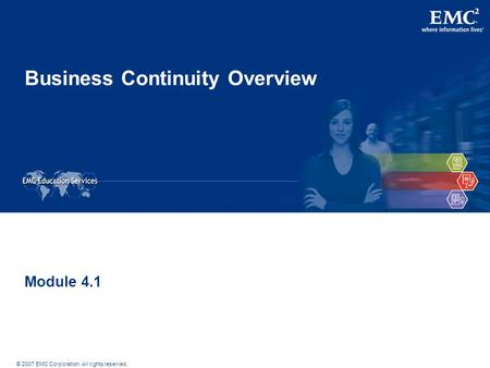 © 2007 EMC Corporation. All rights reserved. Business Continuity Overview Module 4.1.