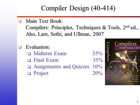 1 Compiler Design (40-414)  Main Text Book: Compilers: Principles, Techniques & Tools, 2 nd ed., Aho, Lam, Sethi, and Ullman, 2007  Evaluation:  Midterm.