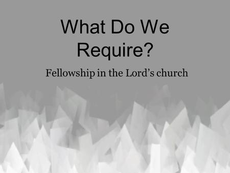 What Do We Require? Fellowship in the Lord's church.