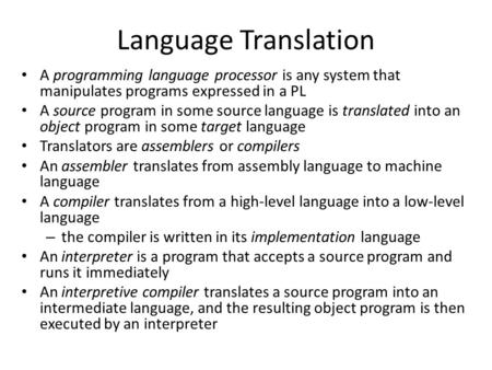 Language Translation A programming language processor is any system that manipulates programs expressed in a PL A source program in some source language.
