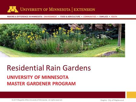 1 © 2011 Regents of the University of Minnesota. All rights reserved. 11 Residential Rain Gardens UNIVERSITY OF MINNESOTA MASTER GARDENER PROGRAM Graphic:
