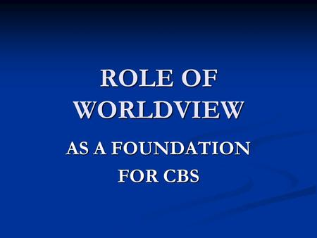 ROLE OF WORLDVIEW AS A FOUNDATION FOR CBS. Worldview Definition Profile of the way people l i v e l i v e a c t a c t t h i n k t h i n k w o r k w o.