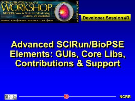 Developer Session #3 NCRR Advanced SCIRun/BioPSE Elements: GUIs, Core Libs, Contributions & Support.