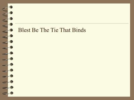 Blest Be The Tie That Binds. Blest be the tie that binds Our hearts in Christian love; The fellowship of kindred minds Is like to that above..