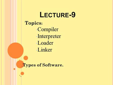 L ECTURE -9 Topics : Compiler Interpreter Loader Linker. Types of Software..