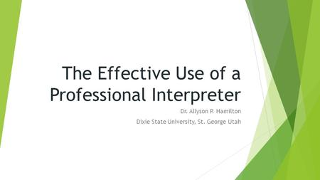 The Effective Use of a Professional Interpreter Dr. Allyson P. Hamilton Dixie State University, St. George Utah.