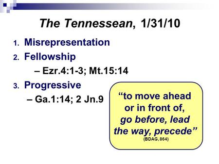 "The Tennessean, 1/31/10 1. Misrepresentation 2. Fellowship – Ezr.4:1-3; Mt.15:14 3. Progressive – Ga.1:14; 2 Jn.9 ""to move ahead or in front of, go before,"