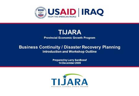 TIJARA Provincial Economic Growth Program Business Continuity / Disaster Recovery Planning Introduction and Workshop Outline Prepared by Larry SanBoeuf.