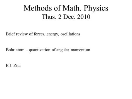 Methods of Math. Physics Thus. 2 Dec. 2010 Brief review of forces, energy, oscillations Bohr atom – quantization of angular momentum E.J. Zita.