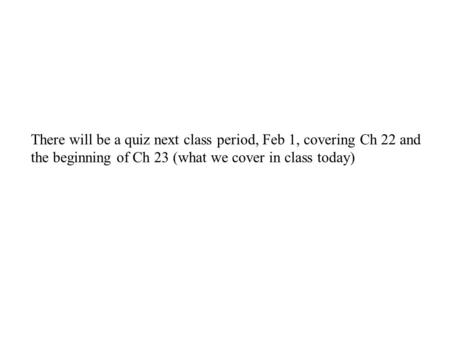 There will be a quiz next class period, Feb 1, covering Ch 22 and the beginning of Ch 23 (what we cover in class today)