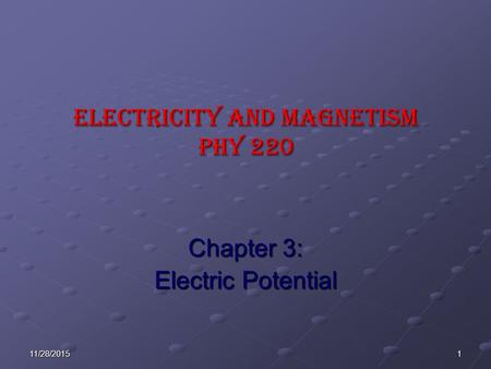 111/28/2015 ELECTRICITY AND MAGNETISM Phy 220 Chapter 3: Electric Potential.