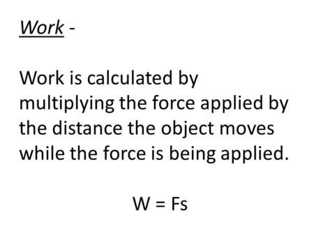 Work - Work is calculated by multiplying the force applied by the distance the object moves while the force is being applied. W = Fs.