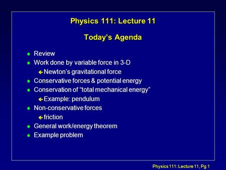 Physics 111: Lecture 11, Pg 1 Physics 111: Lecture 11 Today's Agenda l Review l Work done by variable force in 3-D ç Newton's gravitational force l Conservative.