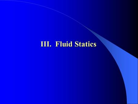 III. Fluid Statics. Contents 1. Pressure in Static Fluid 2. Governing Equation 3. Units and Scales of Pressure 4. Pressure Measurement 5. Fluid Force.