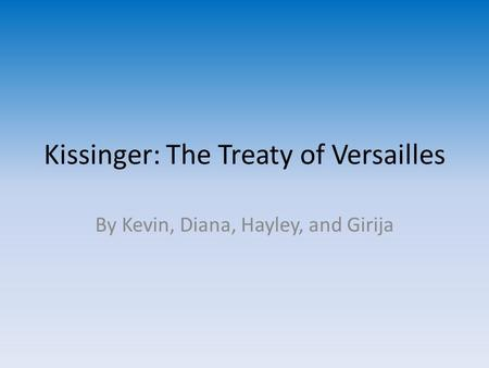 Kissinger: The Treaty of Versailles By Kevin, Diana, Hayley, and Girija.