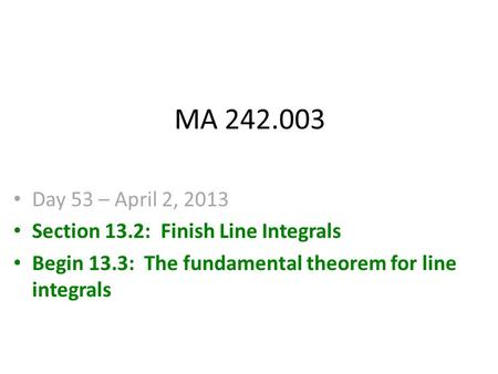 MA 242.003 Day 53 – April 2, 2013 Section 13.2: Finish Line Integrals Begin 13.3: The fundamental theorem for line integrals.
