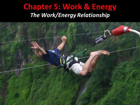 Chapter 5: Work & Energy The Work/Energy Relationship.