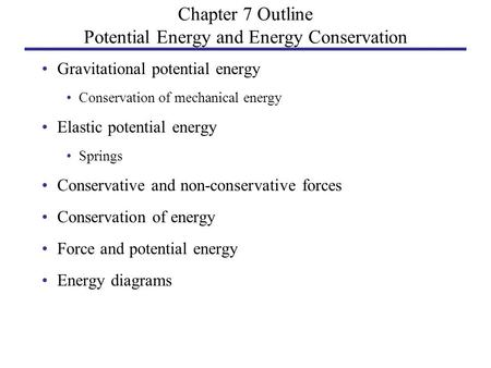 Chapter 7 Outline Potential Energy and Energy Conservation Gravitational potential energy Conservation of mechanical energy Elastic potential energy Springs.
