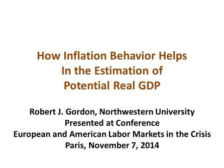 How Inflation Behavior Helps In the Estimation of Potential Real GDP Robert J. Gordon, Northwestern University Presented at Conference European and American.